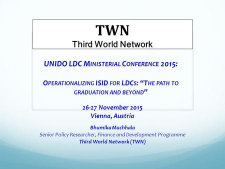 "UNIDO LDC M INISTERIAL C ONFERENCE 2015: O PERATIONALIZING ISID FOR LDC S : ""T HE PATH TO GRADUATION AND BEYOND "" 26-27 November 2015 Vienna, Austria Bhumika."