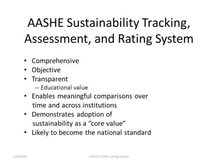AASHE Sustainability Tracking, Assessment, and Rating System Comprehensive Objective Transparent -- Educational value Enables meaningful comparisons over.