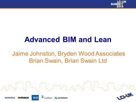 Advanced BIM and Lean Jaime Johnston, Bryden Wood Associates Brian Swain, Brian Swain Ltd.