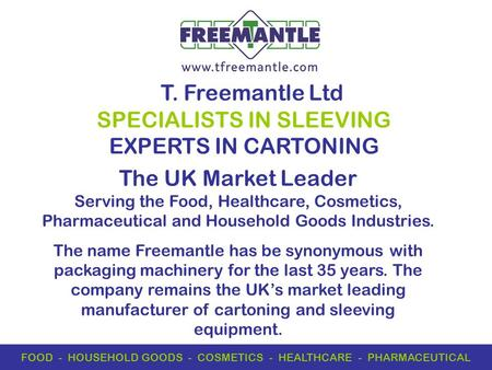 T. Freemantle Ltd SPECIALISTS IN SLEEVING EXPERTS IN CARTONING FOOD - HOUSEHOLD GOODS - COSMETICS - HEALTHCARE - PHARMACEUTICAL The UK Market Leader Serving.