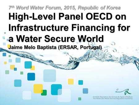 7 th Word Water Forum, 2015, Republic of Korea High-Level Panel OECD on Infrastructure Financing for a Water Secure World Jaime Melo Baptista (ERSAR, Portugal)