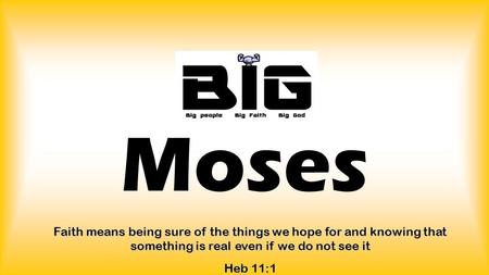 Moses Faith means being sure of the things we hope for and knowing that something is real even if we do not see it Heb 11:1.