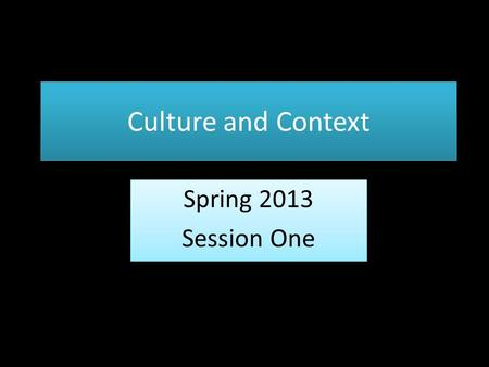 Culture and Context Spring 2013 Session One Spring 2013 Session One.