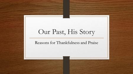 Our Past, His Story Reasons for Thankfulness and Praise.