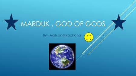 MARDUK, GOD OF GODS By : Aditi and Rachana SUMMARY  One day when the Earth wasn't created, 2 creatures named Apus and Tiamat created the great gods.