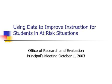 Using Data to Improve Instruction for Students in At Risk Situations Office of Research and Evaluation Principal's Meeting October 1, 2003.