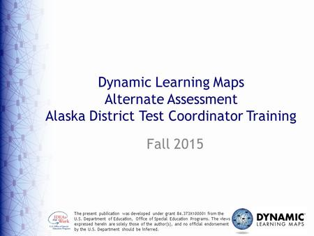 Dynamic Learning Maps Alternate Assessment Alaska District Test Coordinator Training Fall 2015 The present publication was developed under grant 84.373X100001.