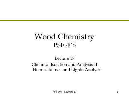 PSE 406 - Lecture 171 Wood Chemistry PSE 406 Lecture 17 Chemical Isolation and Analysis II Hemicelluloses and Lignin Analysis.