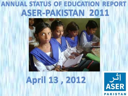 ASER PAKISTAN 2011  ASER- Annual Status of Education report is a survey of the quality of education.  ASER seeks to fill a gap in educational data by.