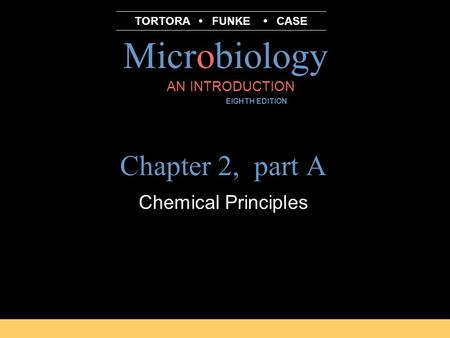 Microbiology B.E Pruitt & Jane J. Stein AN INTRODUCTION EIGHTH EDITION TORTORA FUNKE CASE Chapter 2, part A Chemical Principles.