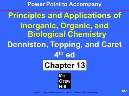 13-1 Principles and Applications of Inorganic, Organic, and Biological Chemistry Denniston, Topping, and Caret 4 th ed Chapter 13 Copyright © The McGraw-Hill.
