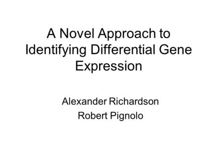 A Novel Approach to Identifying Differential Gene Expression Alexander Richardson Robert Pignolo.