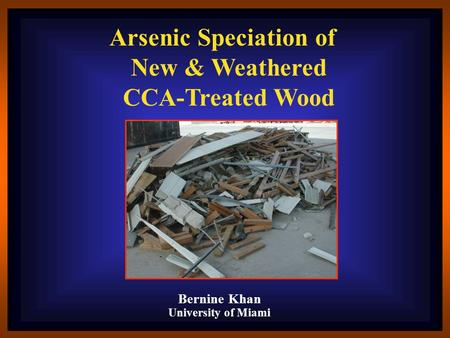 Bernine Khan University of Miami Arsenic Speciation of New & Weathered CCA-Treated Wood.