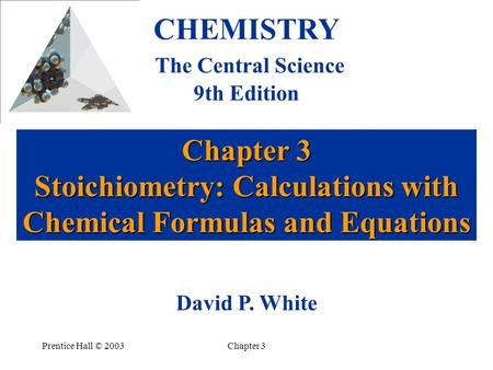 Prentice Hall © 2003Chapter 3 Chapter 3 Stoichiometry: Calculations with Chemical Formulas and Equations CHEMISTRY The Central Science 9th Edition David.