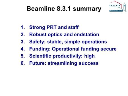 Beamline 8.3.1 summary 1.Strong PRT and staff 2.Robust optics and endstation 3.Safety: stable, simple operations 4.Funding: Operational funding secure.