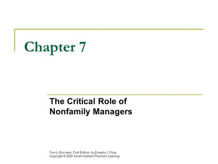 Chapter 7 The Critical Role of Nonfamily Managers Family Business, First Edition, by Ernesto J. Poza Copyright © 2004 South-Western/Thomson Learning.
