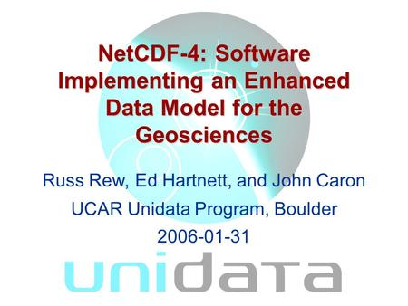 NetCDF-4: Software Implementing an Enhanced Data Model for the Geosciences Russ Rew, Ed Hartnett, and John Caron UCAR Unidata Program, Boulder 2006-01-31.