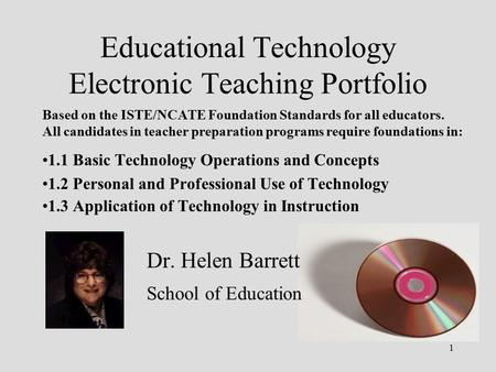 1 Educational Technology Electronic Teaching Portfolio Based on the ISTE/NCATE Foundation Standards for all educators. All candidates in teacher preparation.