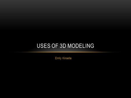 Emily Kinsella USES OF 3D MODELING. WHAT IS 3D MODELING? 3D modeling is the process of creating a surface of a 3 dimensional object is specialised software.