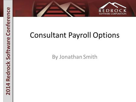 2014 Redrock Software Conference Consultant Payroll Options By Jonathan Smith.