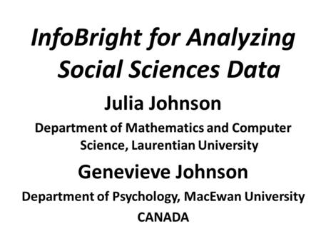 InfoBright for Analyzing Social Sciences Data Julia Johnson Department of Mathematics and Computer Science, Laurentian University Genevieve Johnson Department.