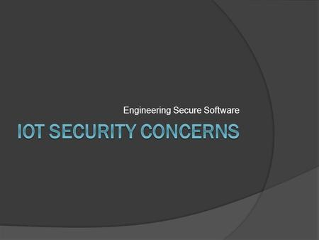 Engineering Secure Software. Agenda  What is IoT?  Security implications of IoT  IoT Attack Surface Areas  IoT Testing Guidelines  Top IoT Vulnerabilities.