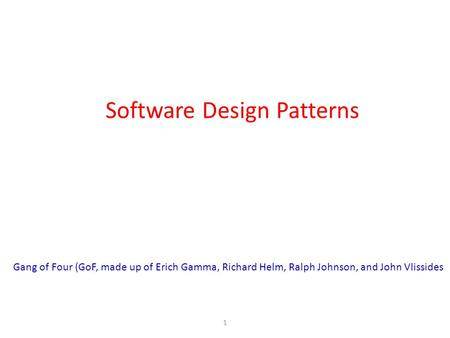 Software Design Patterns 1 Gang of Four (GoF, made up of Erich Gamma, Richard Helm, Ralph Johnson, and John Vlissides.
