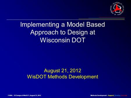 Methods Development – Support, Develop, InnovateFHWA – 3D Design at WisDOT, August 21, 2012 Implementing a Model Based Approach to Design at Wisconsin.