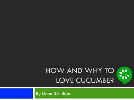HOW AND WHY TO LOVE CUCUMBER By Dana Scheider. Is This Your Programming Experience?