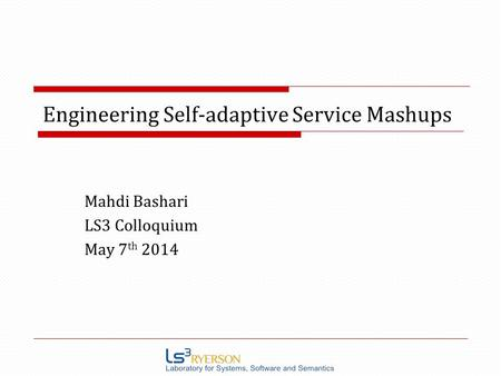 Engineering Self-adaptive Service Mashups Mahdi Bashari LS3 Colloquium May 7 th 2014.