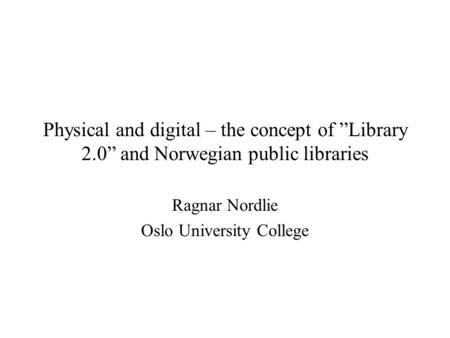 "Physical and digital – the concept of ""Library 2.0"" and Norwegian public libraries Ragnar Nordlie Oslo University College."