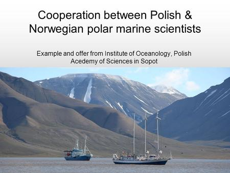 Cooperation between Polish & Norwegian polar marine scientists Example and offer from Institute of Oceanology, Polish Acedemy of Sciences in Sopot.