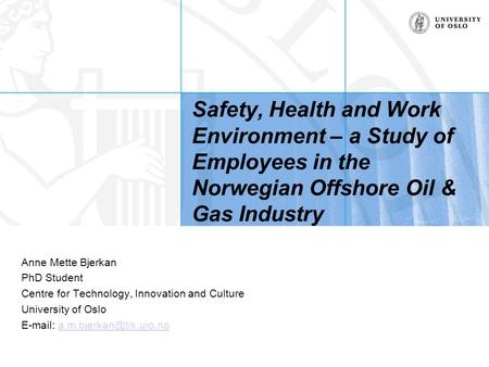 Safety, Health and Work Environment – a Study of Employees in the Norwegian Offshore Oil & Gas Industry Anne Mette Bjerkan PhD Student Centre for Technology,