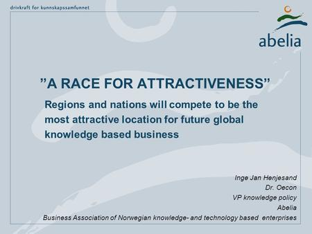 """A RACE FOR ATTRACTIVENESS"" Inge Jan Henjesand Dr. Oecon VP knowledge policy Abelia Business Association of Norwegian knowledge- and technology based enterprises."