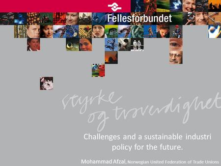 Challenges and a sustainable industri policy for the future. Mohammad Afzal, Norwegian United Federation of Trade Unions.