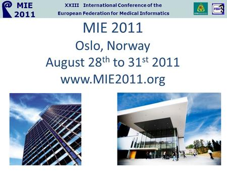 XXIII International Conference of the European Federation for Medical Informatics MIE 2011 MIE 2011 Oslo, Norway August 28 th to 31 st 2011 www.MIE2011.org.