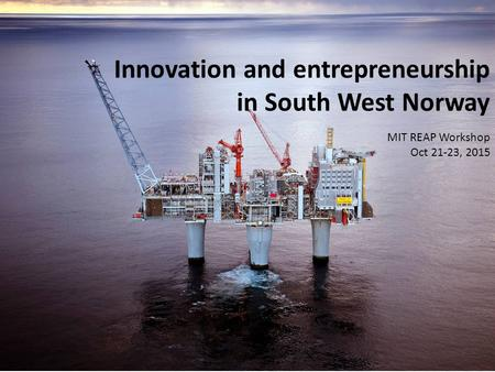 Innovation and entrepreneurship in South West Norway MIT REAP Workshop Oct 21-23, 2015.