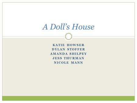 KATIE HOWSER DYLAN STOFFER AMANDA SHILPEY JESS THURMAN NICOLE MANN A Doll's House.