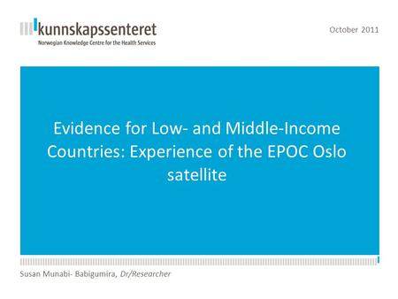 Evidence for Low- and Middle-Income Countries: Experience of the EPOC Oslo satellite October 2011 Susan Munabi- Babigumira, Dr/Researcher.