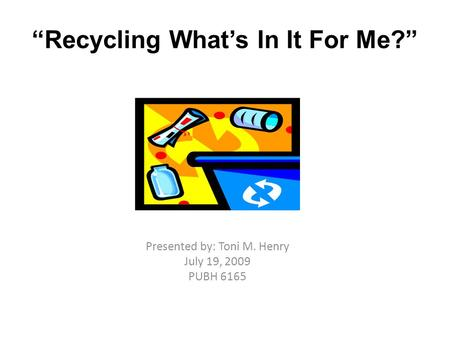 """Recycling What's In It For Me?"" Presented by: Toni M. Henry July 19, 2009 PUBH 6165."