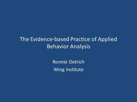 The Evidence-based Practice of Applied Behavior Analysis Ronnie Detrich Wing Institute.