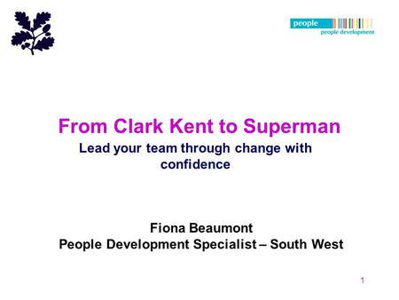 From Clark Kent to Superman Lead your team through change with confidence 1 Fiona Beaumont People Development Specialist – South West.