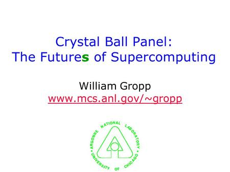 Crystal Ball Panel: The Futures of Supercomputing William Gropp www.mcs.anl.gov/~gropp www.mcs.anl.gov/~gropp.