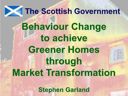 Behaviour Change to achieve Greener Homes through Market Transformation Stephen Garland The Scottish Government.