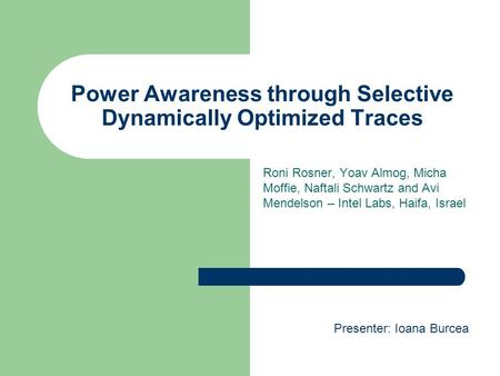 Power Awareness through Selective Dynamically Optimized Traces Roni Rosner, Yoav Almog, Micha Moffie, Naftali Schwartz and Avi Mendelson – Intel Labs,