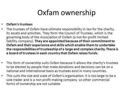 Oxfam ownership Oxfam's trustees The trustees of Oxfam have ultimate responsibility in law for the charity, its assets and activities. They form the Council.