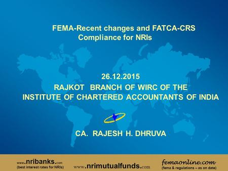 FEMA-Recent changes and FATCA-CRS Compliance for NRIs 26.12.2015 RAJKOT BRANCH OF WIRC OF THE INSTITUTE OF CHARTERED ACCOUNTANTS OF <strong>INDIA</strong> CA. RAJESH H.