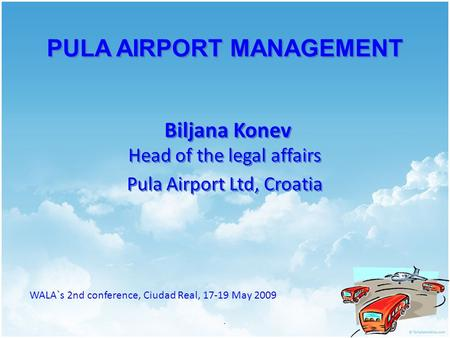 PULA AIRPORT MANAGEMENT Biljana Konev Head of the legal affairs Pula Airport Ltd, Croatia. WALA`s 2nd conference, Ciudad Real, 17-19 May 2009.