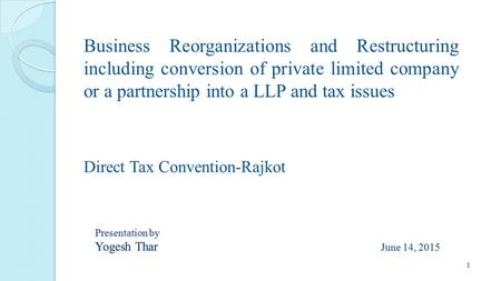 Business Reorganizations and Restructuring including conversion of private limited company or a partnership into a LLP and tax issues Presentation by Yogesh.