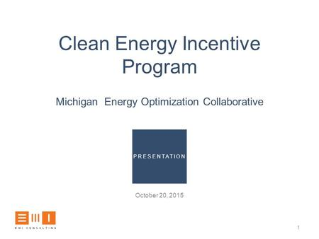 Clean Energy Incentive Program Michigan Energy Optimization Collaborative October 20, 2015 1 PRESENTATION.